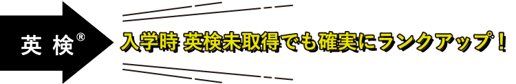 英 検®入学時 英検未取得でも確実にランクアップ!
